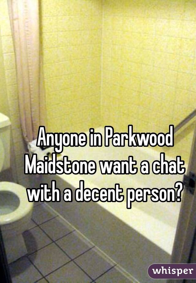Anyone in Parkwood Maidstone want a chat with a decent person?
