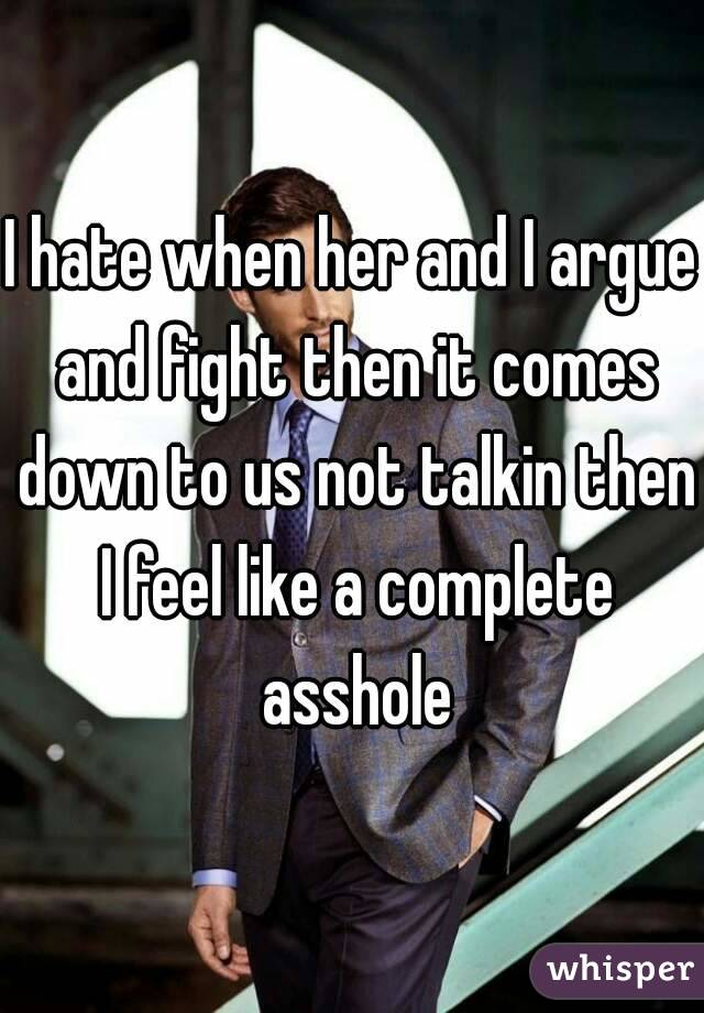 I hate when her and I argue and fight then it comes down to us not talkin then I feel like a complete asshole