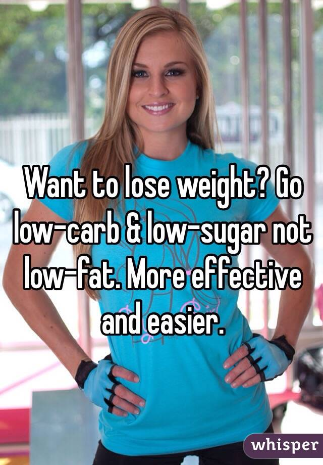 Want to lose weight? Go low-carb & low-sugar not low-fat. More effective and easier.
