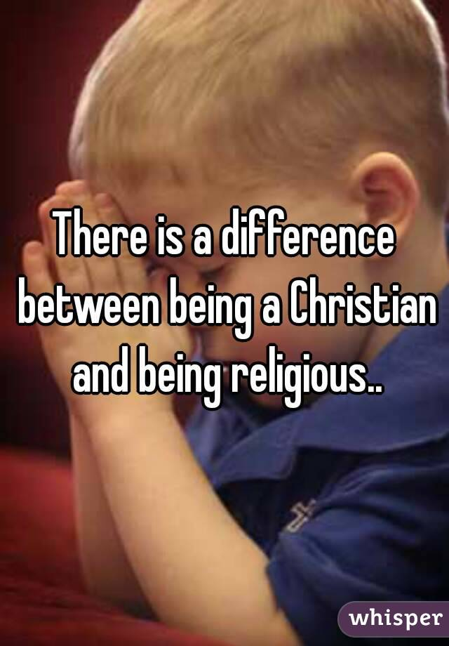 There is a difference between being a Christian and being religious..