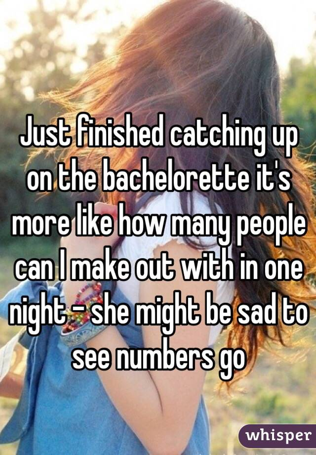 Just finished catching up on the bachelorette it's more like how many people can I make out with in one night - she might be sad to see numbers go