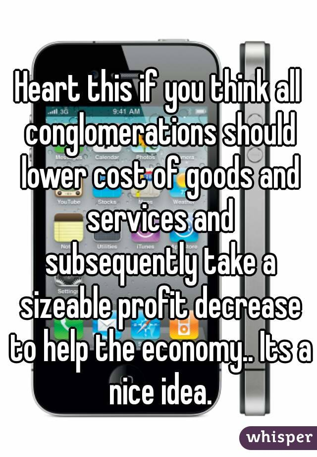 Heart this if you think all conglomerations should lower cost of goods and services and subsequently take a sizeable profit decrease to help the economy.. Its a nice idea.