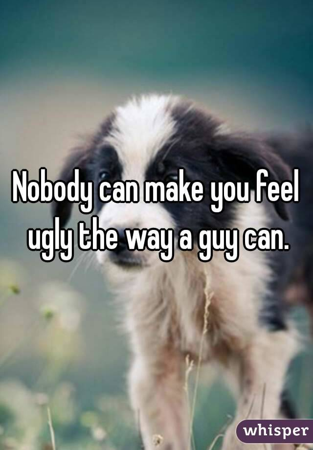 Nobody can make you feel ugly the way a guy can.