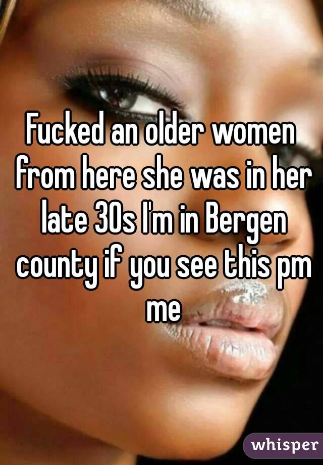Fucked an older women from here she was in her late 30s I'm in Bergen county if you see this pm me