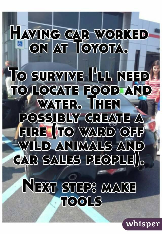 Having car worked on at Toyota.   To survive I'll need to locate food and water. Then  possibly create a fire (to ward off wild animals and car sales people).   Next step: make tools