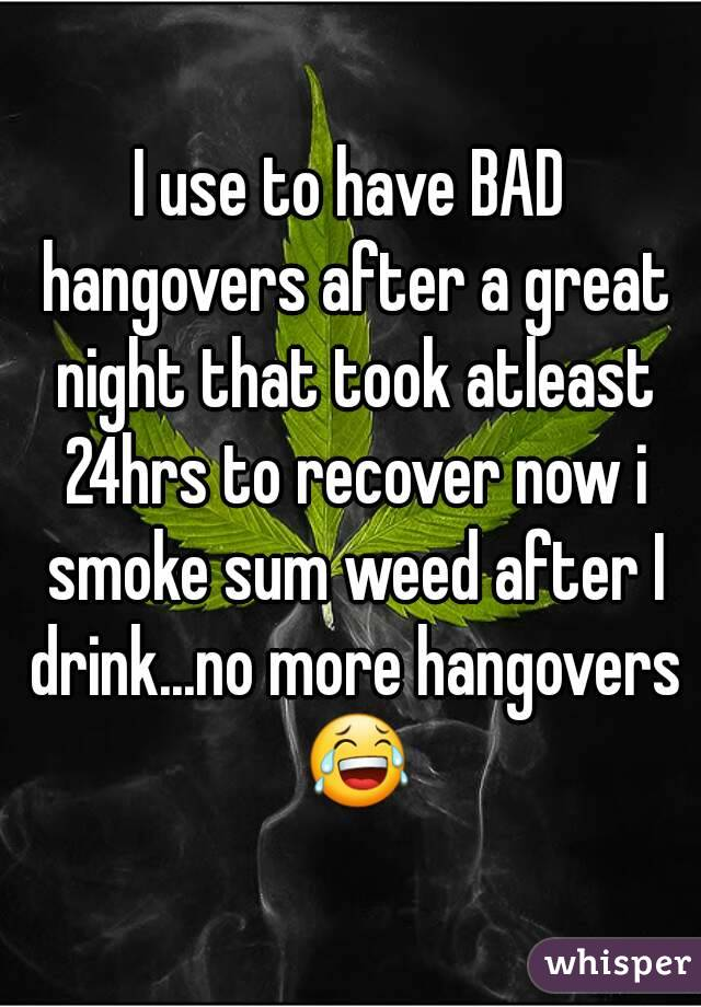 I use to have BAD hangovers after a great night that took atleast 24hrs to recover now i smoke sum weed after I drink...no more hangovers 😂