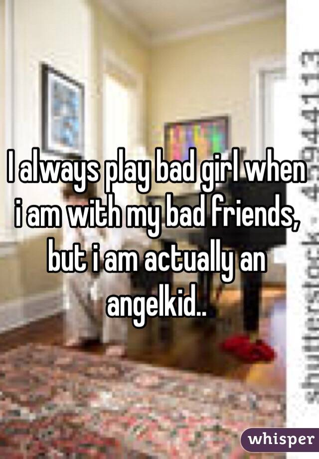 I always play bad girl when i am with my bad friends, but i am actually an angelkid..
