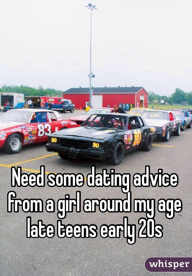 Need some dating advice from a girl around my age late teens early 20s