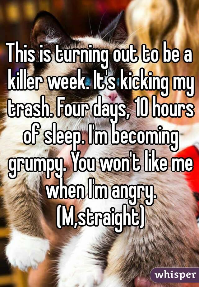 This is turning out to be a killer week. It's kicking my trash. Four days, 10 hours of sleep. I'm becoming grumpy. You won't like me when I'm angry. (M,straight)