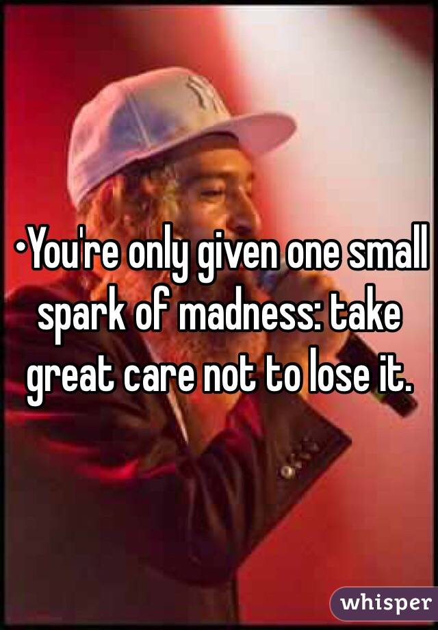 •You're only given one small spark of madness: take great care not to lose it.