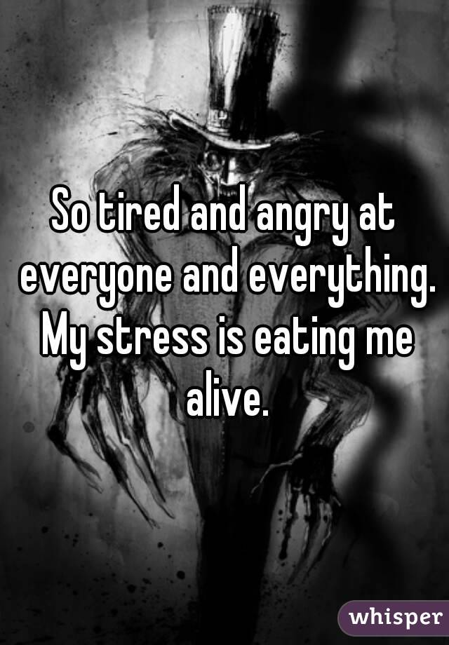So tired and angry at everyone and everything. My stress is eating me alive.
