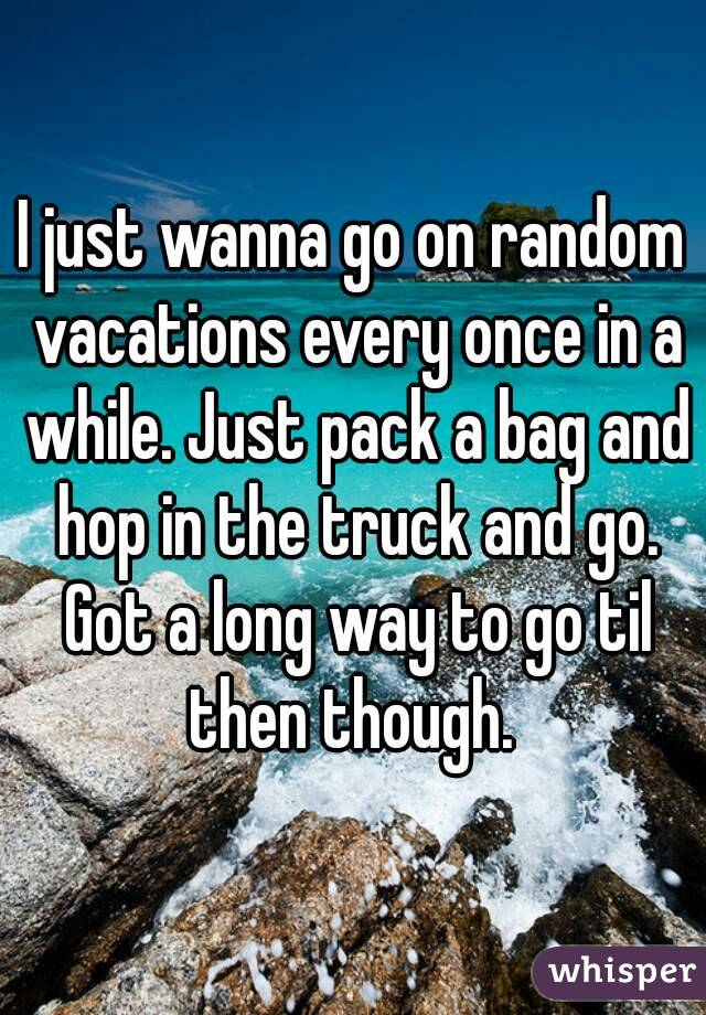 I just wanna go on random vacations every once in a while. Just pack a bag and hop in the truck and go. Got a long way to go til then though.