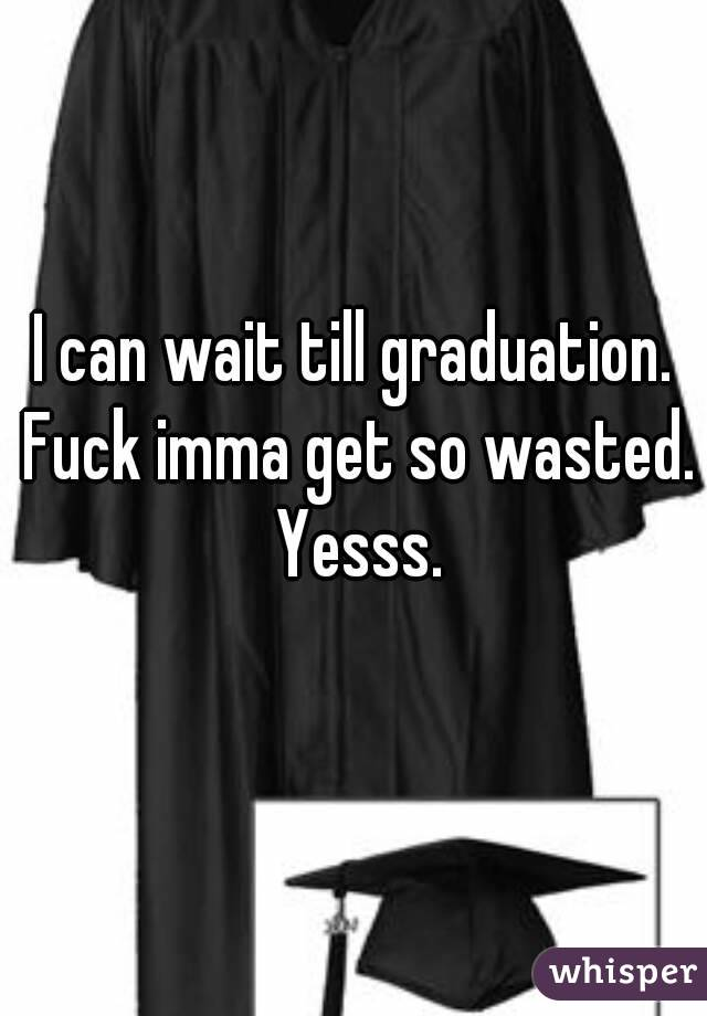 I can wait till graduation. Fuck imma get so wasted. Yesss.