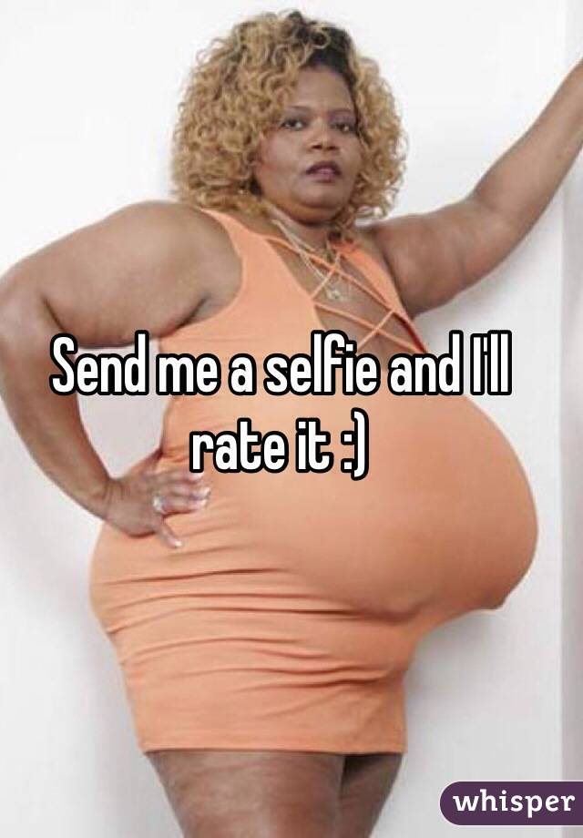 Send me a selfie and I'll rate it :)