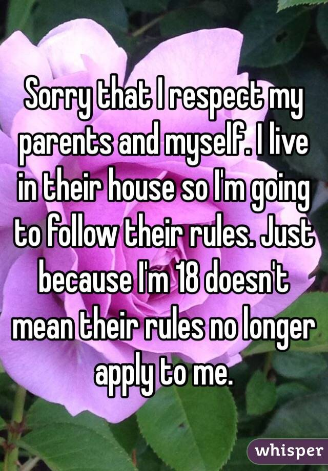 Sorry that I respect my parents and myself. I live in their house so I'm going to follow their rules. Just because I'm 18 doesn't mean their rules no longer apply to me.
