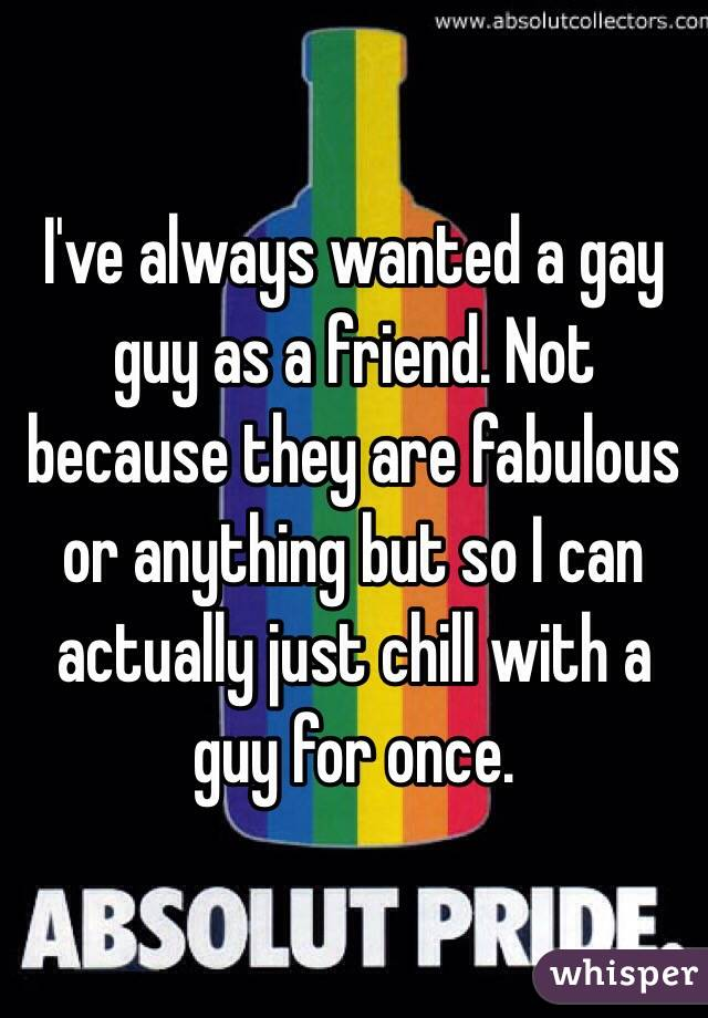 I've always wanted a gay guy as a friend. Not because they are fabulous or anything but so I can actually just chill with a guy for once.