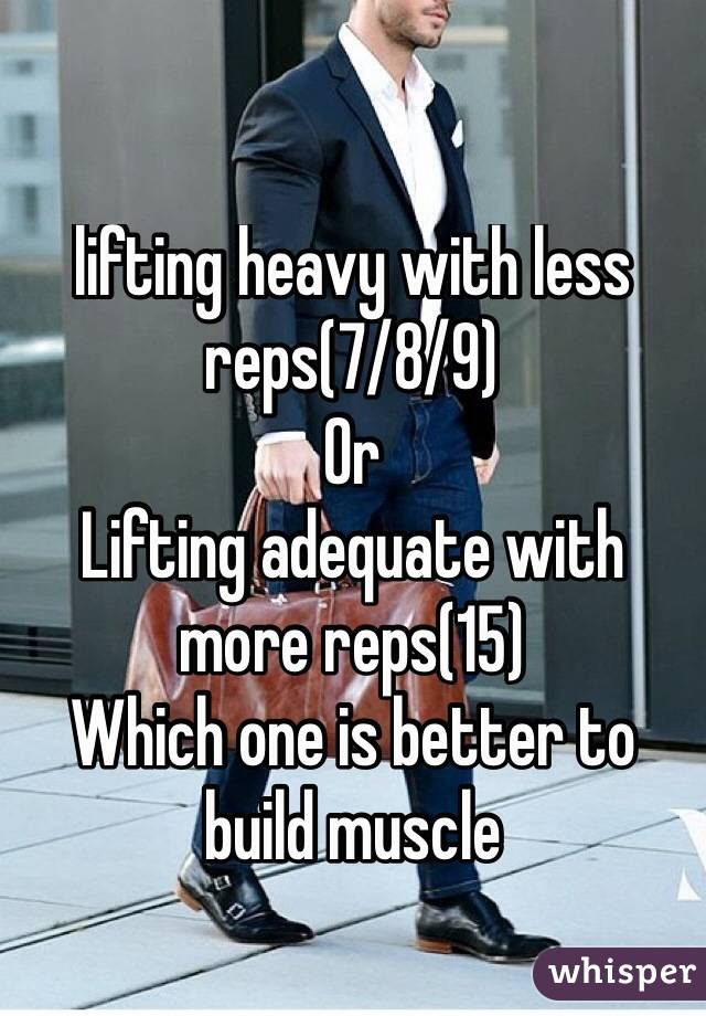 lifting heavy with less reps(7/8/9)  Or Lifting adequate with more reps(15) Which one is better to build muscle