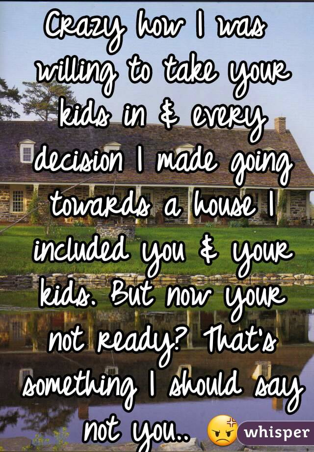 Crazy how I was willing to take your kids in & every decision I made going towards a house I included you & your kids. But now your not ready? That's something I should say not you.. 😡