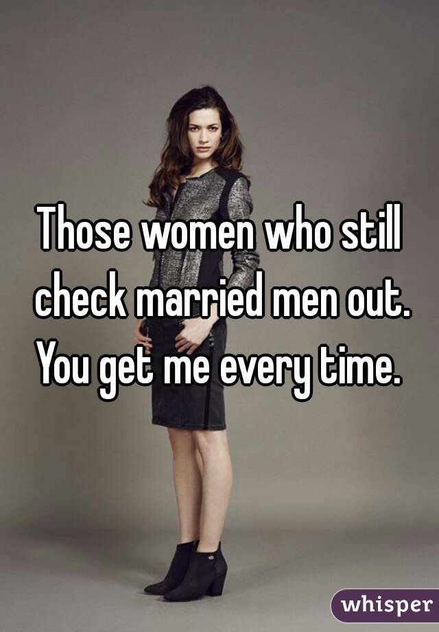Those women who still check married men out. You get me every time.
