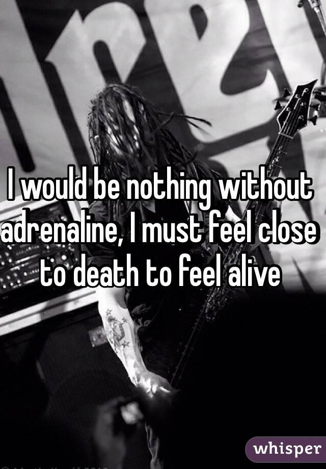 I would be nothing without adrenaline, I must feel close to death to feel alive