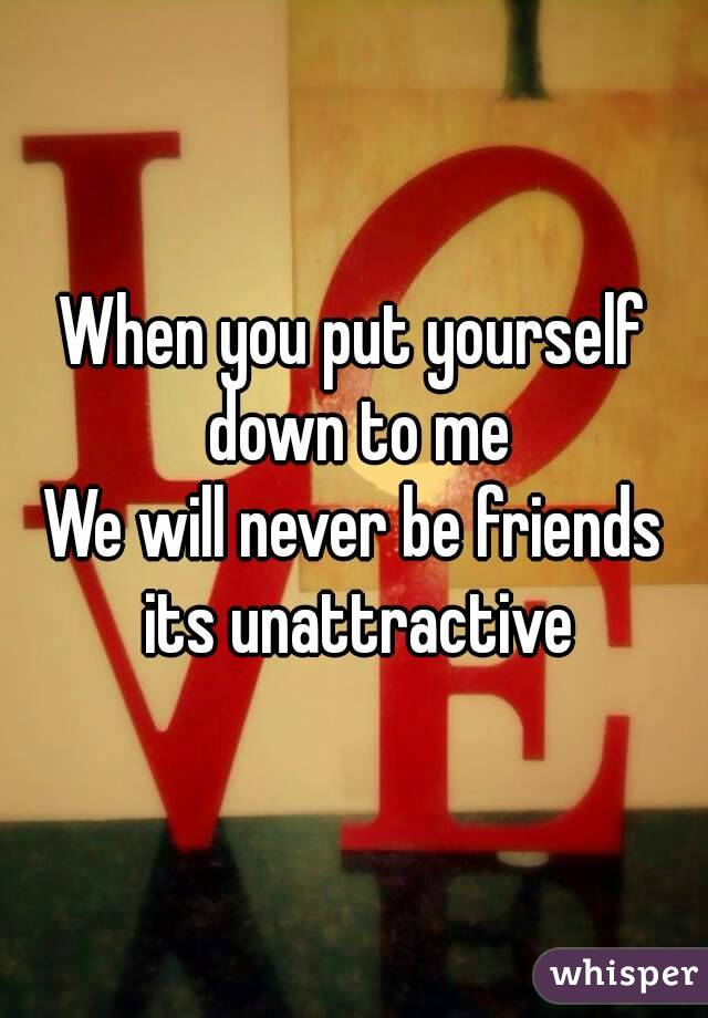 When you put yourself down to me We will never be friends its unattractive