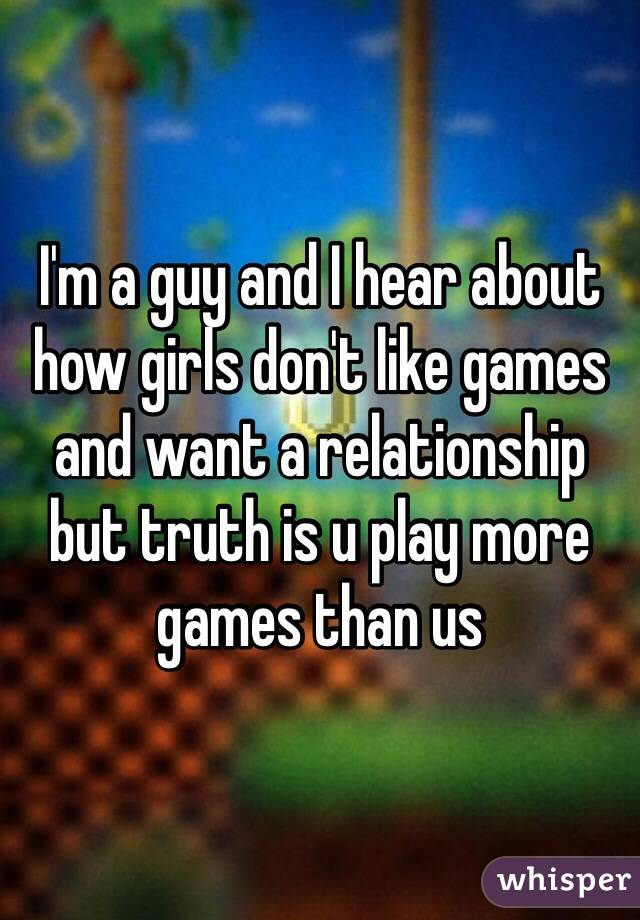 I'm a guy and I hear about how girls don't like games and want a relationship but truth is u play more games than us