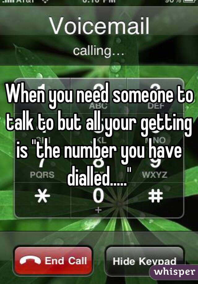 """When you need someone to talk to but all your getting is """"the number you have dialled....."""""""