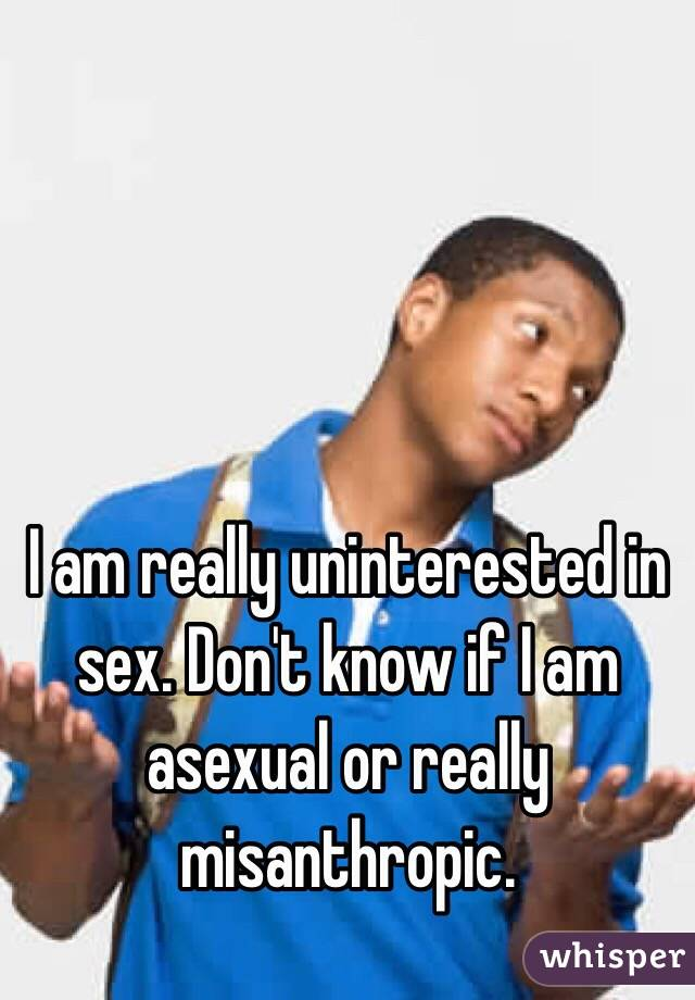 I am really uninterested in sex. Don't know if I am asexual or really misanthropic.