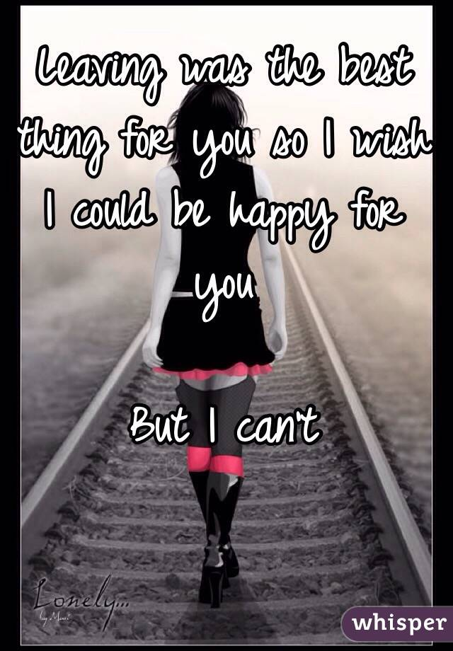 Leaving was the best thing for you so I wish I could be happy for you   But I can't