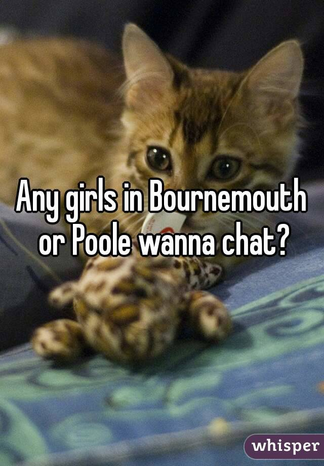 Any girls in Bournemouth or Poole wanna chat?