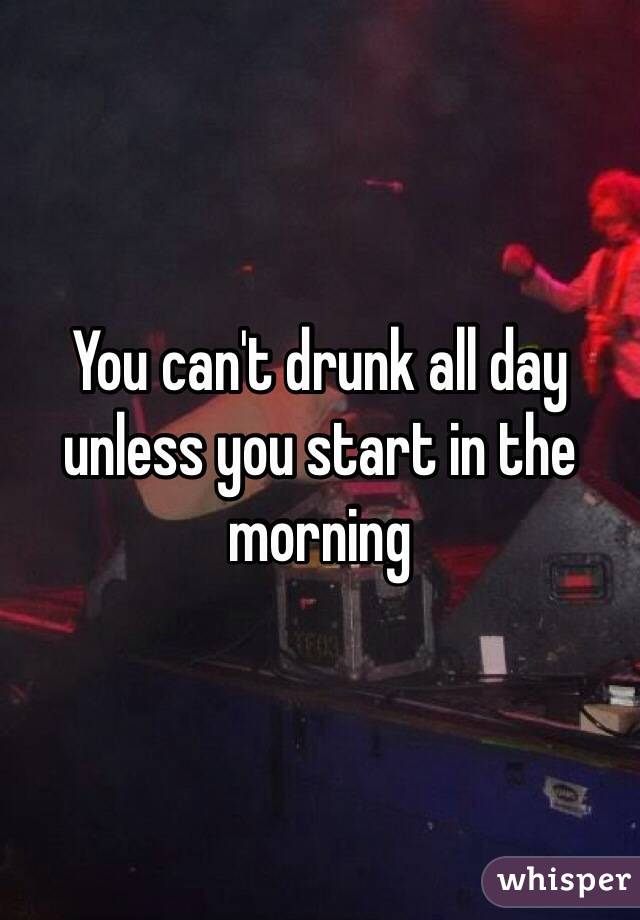 You can't drunk all day unless you start in the morning