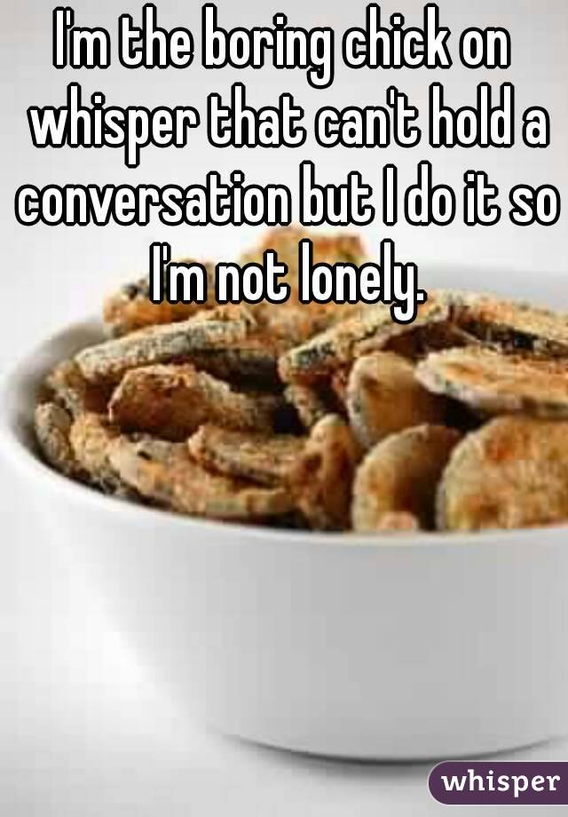 I'm the boring chick on whisper that can't hold a conversation but I do it so I'm not lonely.