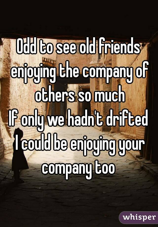 Odd to see old friends enjoying the company of others so much If only we hadn't drifted  I could be enjoying your company too