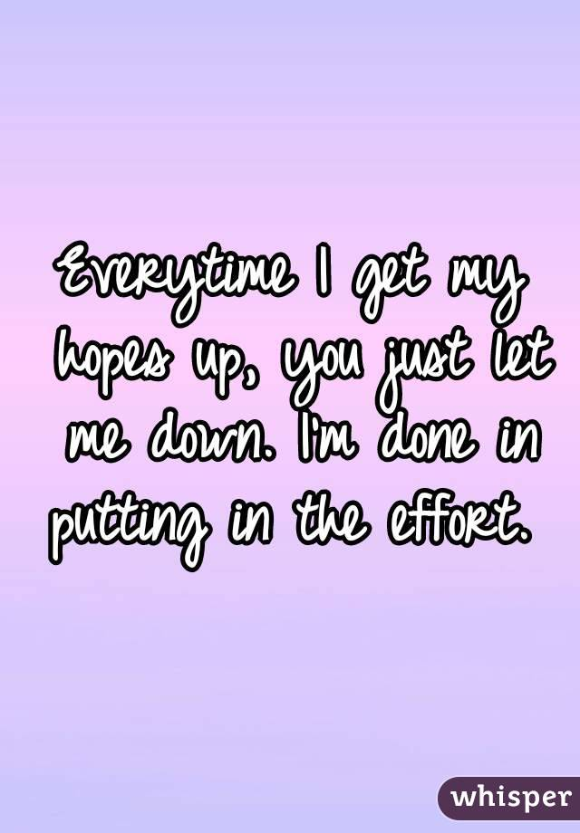 Everytime I get my hopes up, you just let me down. I'm done in putting in the effort.