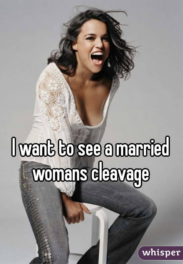 I want to see a married womans cleavage