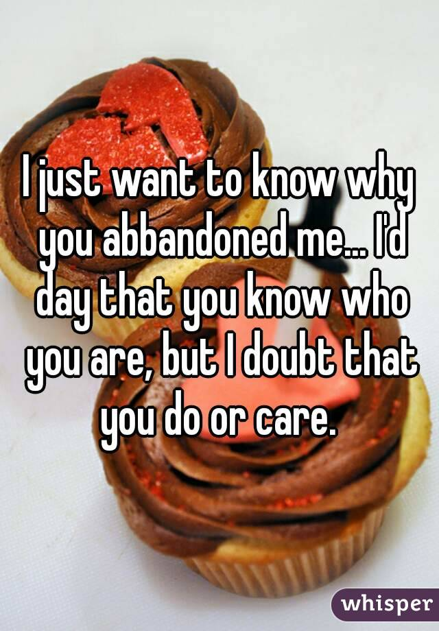 I just want to know why you abbandoned me... I'd day that you know who you are, but I doubt that you do or care.