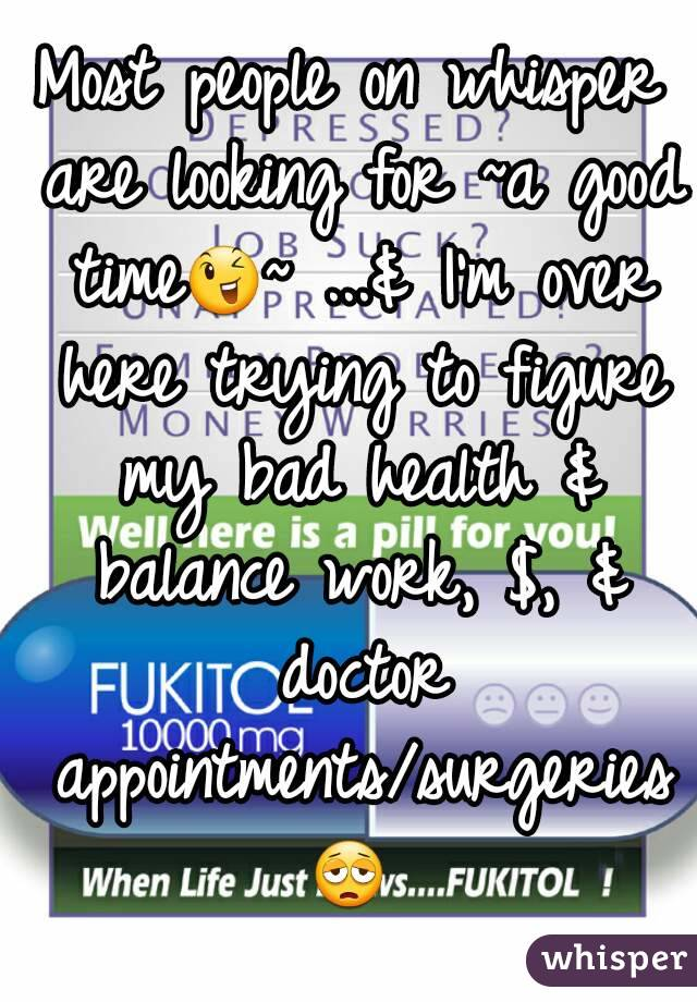 Most people on whisper are looking for ~a good time😉~ ...& I'm over here trying to figure my bad health & balance work, $, & doctor appointments/surgeries😩