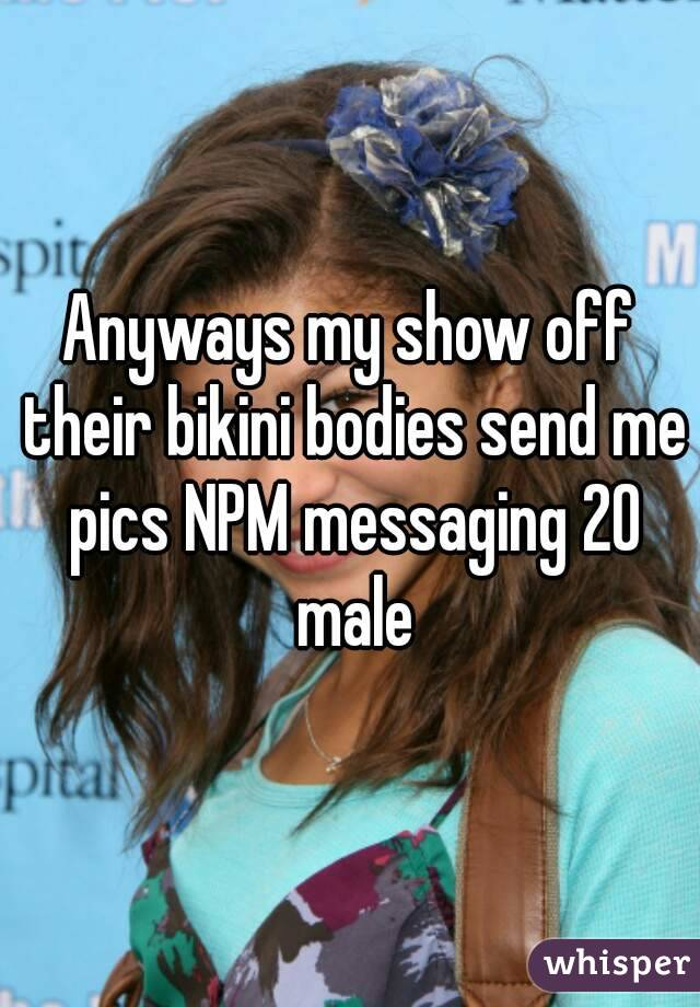 Anyways my show off their bikini bodies send me pics NPM messaging 20 male