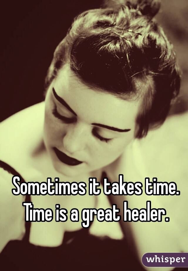 Sometimes it takes time. Time is a great healer.