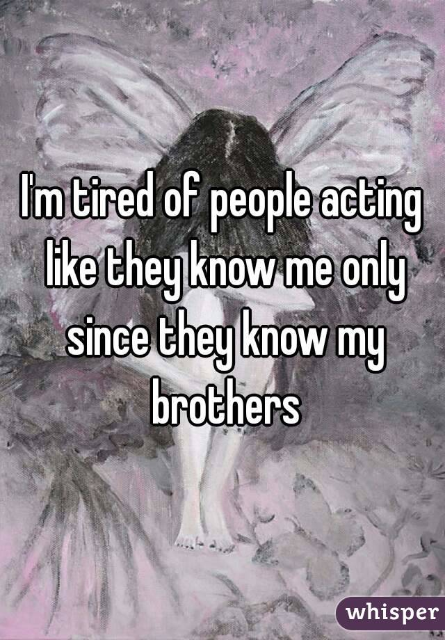 I'm tired of people acting like they know me only since they know my brothers