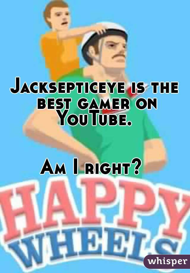 Jacksepticeye is the best gamer on YouTube.    Am I right?