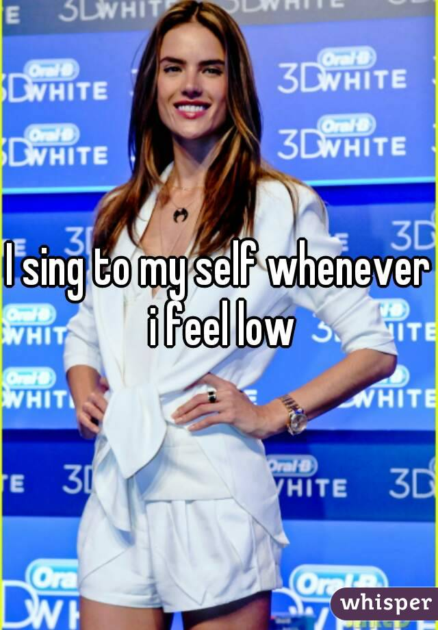 I sing to my self whenever i feel low