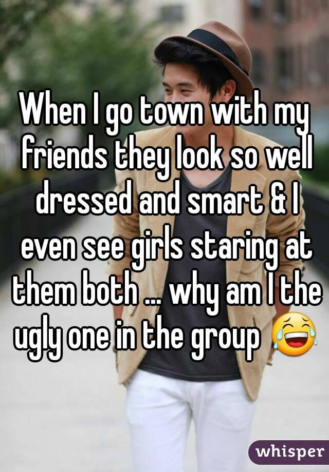 When I go town with my friends they look so well dressed and smart & I even see girls staring at them both ... why am I the ugly one in the group 😂