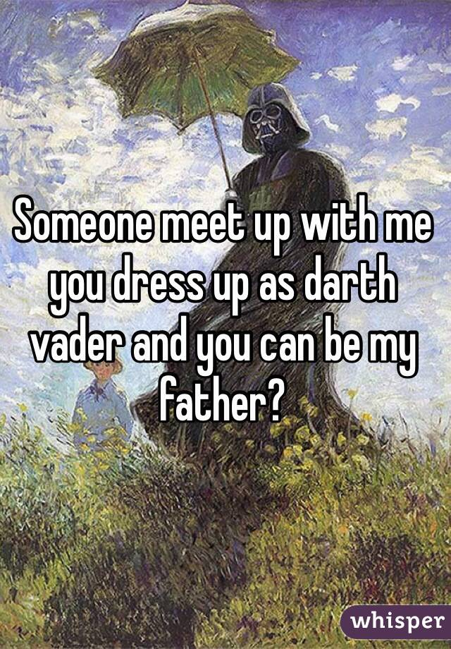 Someone meet up with me you dress up as darth vader and you can be my father?