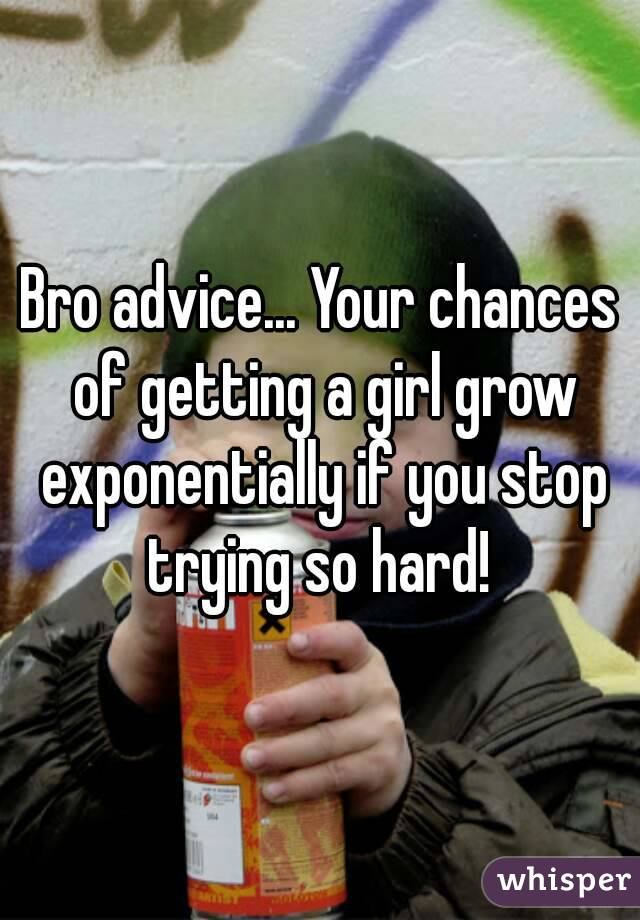 Bro advice... Your chances of getting a girl grow exponentially if you stop trying so hard!