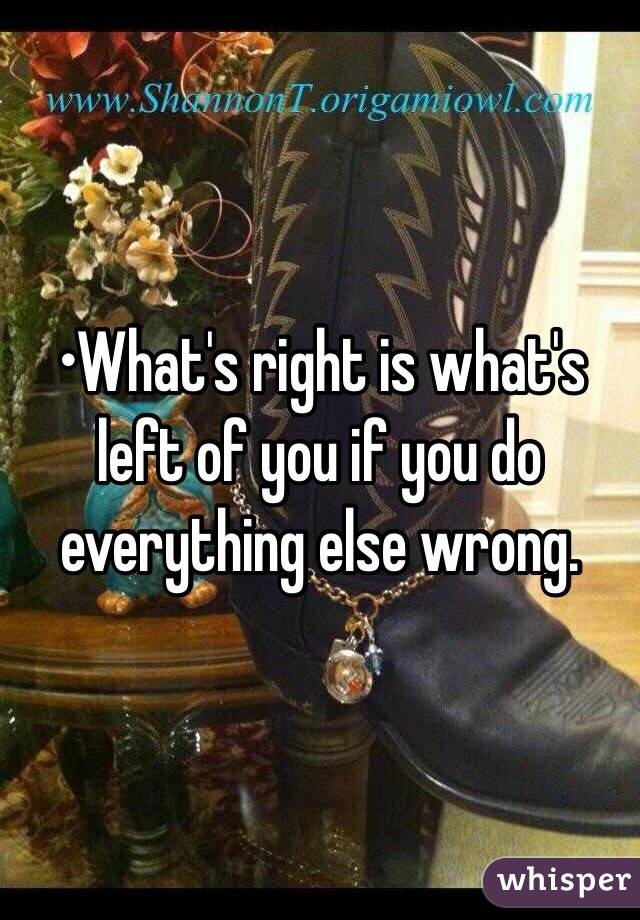 •What's right is what's left of you if you do everything else wrong.