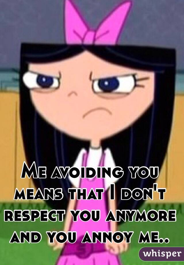 Me avoiding you means that I don't respect you anymore and you annoy me..