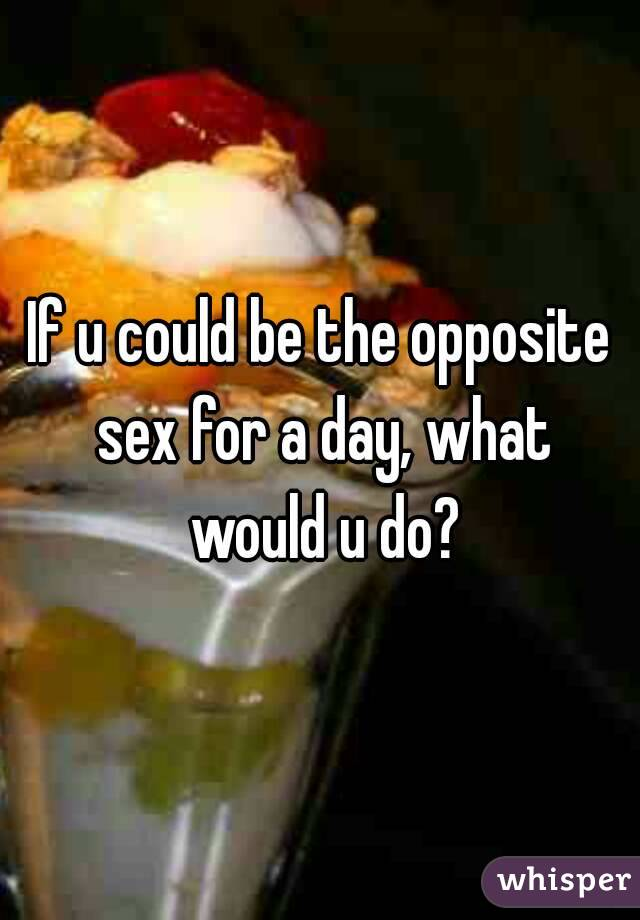If u could be the opposite sex for a day, what would u do?