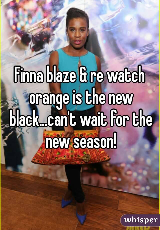 Finna blaze & re watch orange is the new black...can't wait for the new season!