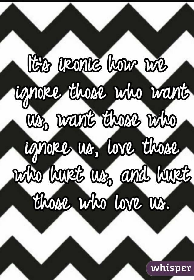 It's ironic how we ignore those who want us, want those who ignore us, love those who hurt us, and hurt those who love us.